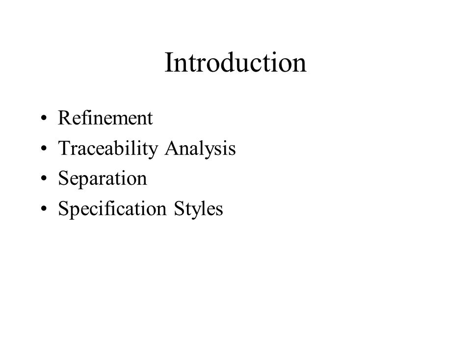 Introduction Refinement Traceability Analysis Separation Specification Styles