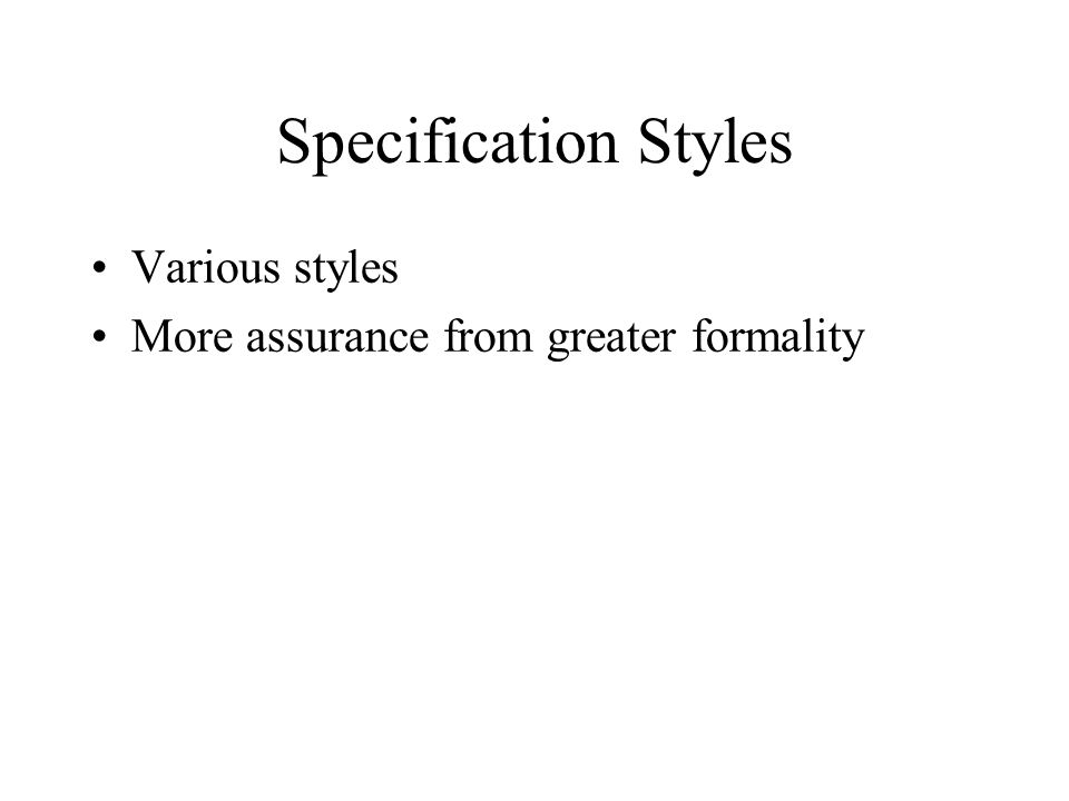 Specification Styles Various styles More assurance from greater formality