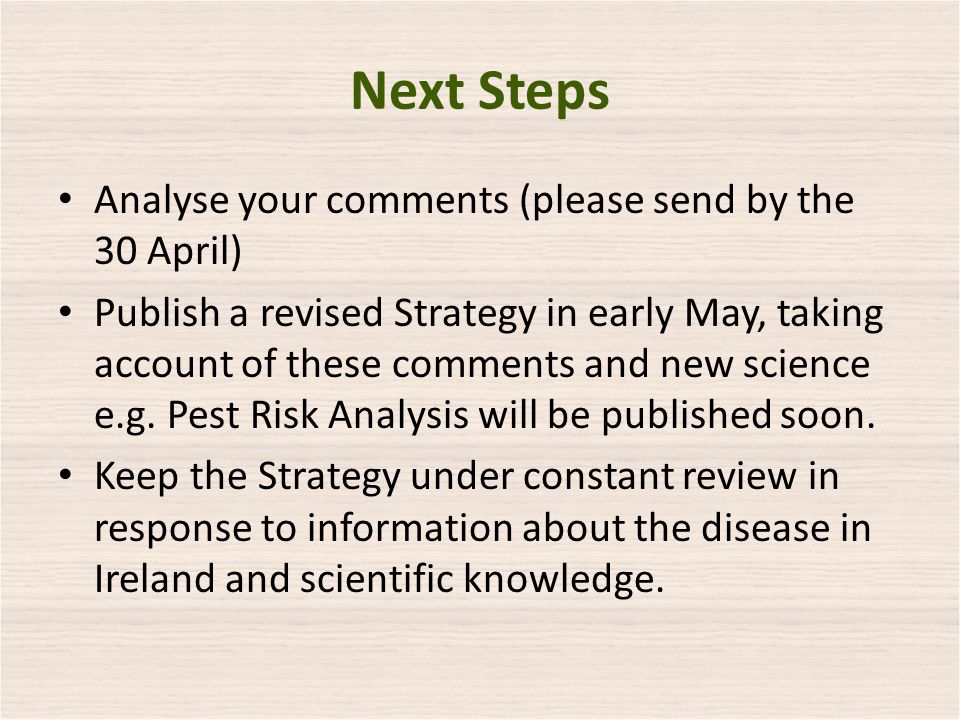 Next Steps Analyse your comments (please send by the 30 April) Publish a revised Strategy in early May, taking account of these comments and new science e.g.
