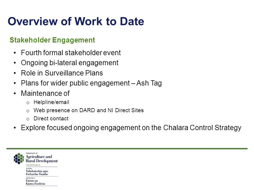 Overview of Work to Date Stakeholder Engagement Fourth formal stakeholder event Ongoing bi-lateral engagement Role in Surveillance Plans Plans for wider public engagement – Ash Tag Maintenance of o Helpline/email o Web presence on DARD and NI Direct Sites o Direct contact Explore focused ongoing engagement on the Chalara Control Strategy