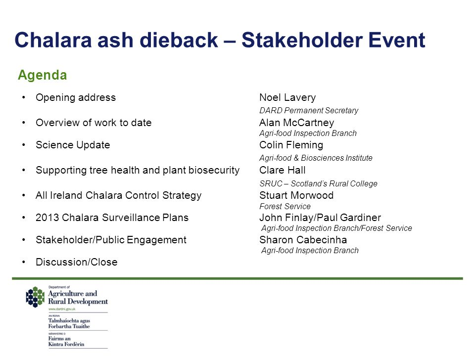 Chalara ash dieback – Stakeholder Event Agenda Opening addressNoel Lavery DARD Permanent Secretary Overview of work to dateAlan McCartney Agri-food In