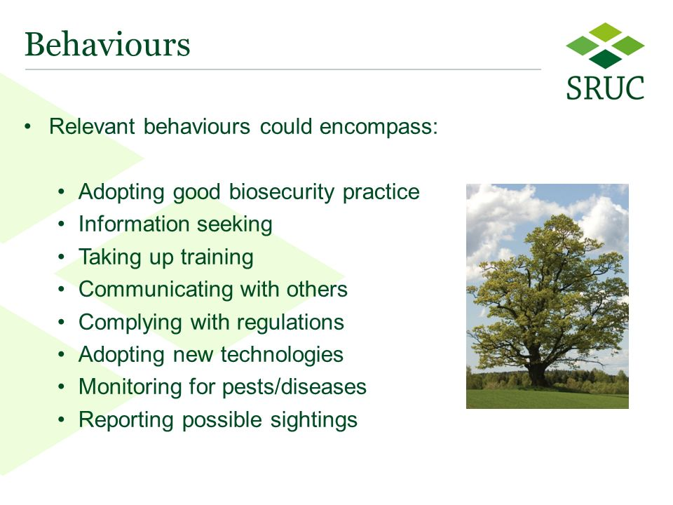 10 Behaviours Relevant behaviours could encompass: Adopting good biosecurity practice Information seeking Taking up training Communicating with others Complying with regulations Adopting new technologies Monitoring for pests/diseases Reporting possible sightings