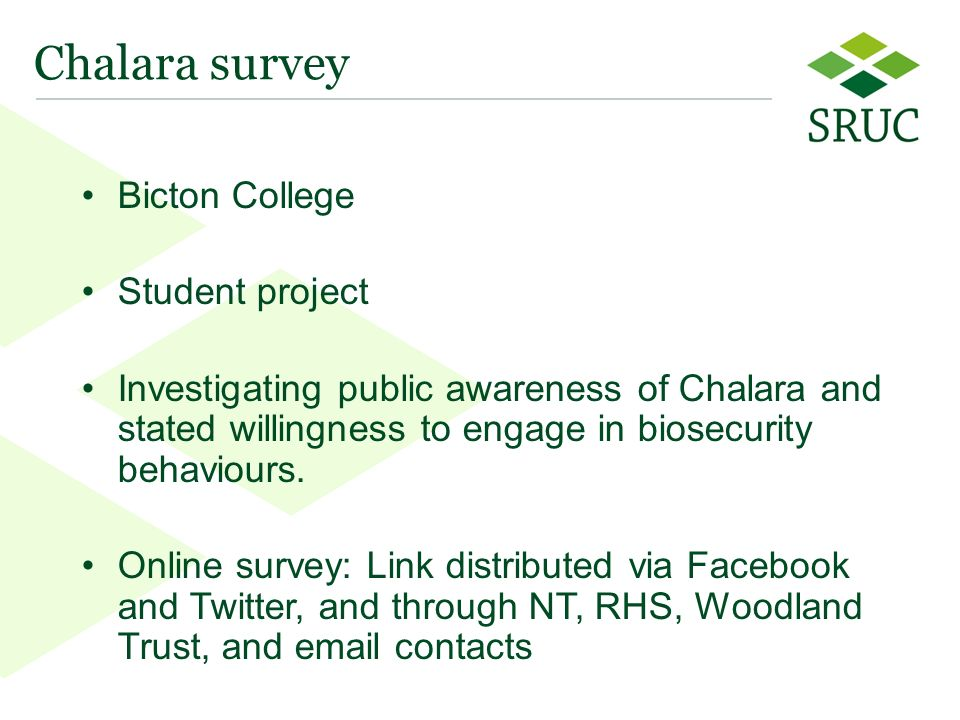 17 Bicton College Student project Investigating public awareness of Chalara and stated willingness to engage in biosecurity behaviours.
