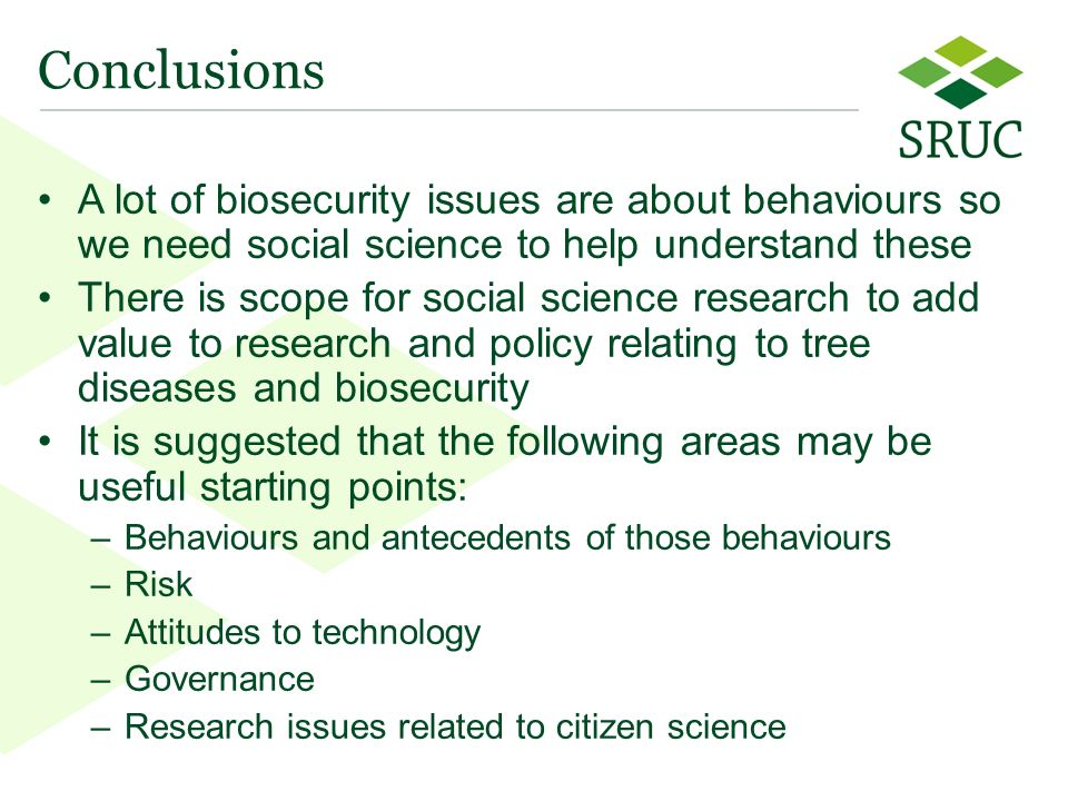 23 Conclusions A lot of biosecurity issues are about behaviours so we need social science to help understand these There is scope for social science research to add value to research and policy relating to tree diseases and biosecurity It is suggested that the following areas may be useful starting points: –Behaviours and antecedents of those behaviours –Risk –Attitudes to technology –Governance –Research issues related to citizen science