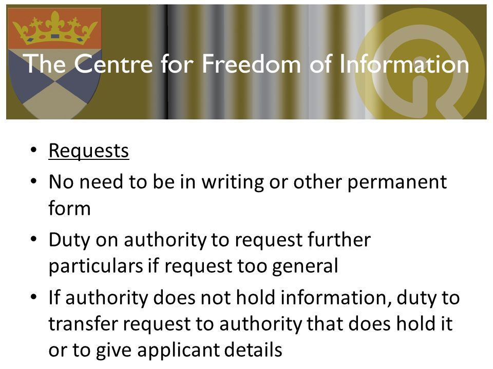 Requests No need to be in writing or other permanent form Duty on authority to request further particulars if request too general If authority does not hold information, duty to transfer request to authority that does hold it or to give applicant details