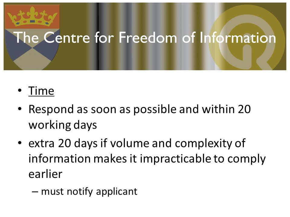 Time Respond as soon as possible and within 20 working days extra 20 days if volume and complexity of information makes it impracticable to comply earlier – must notify applicant