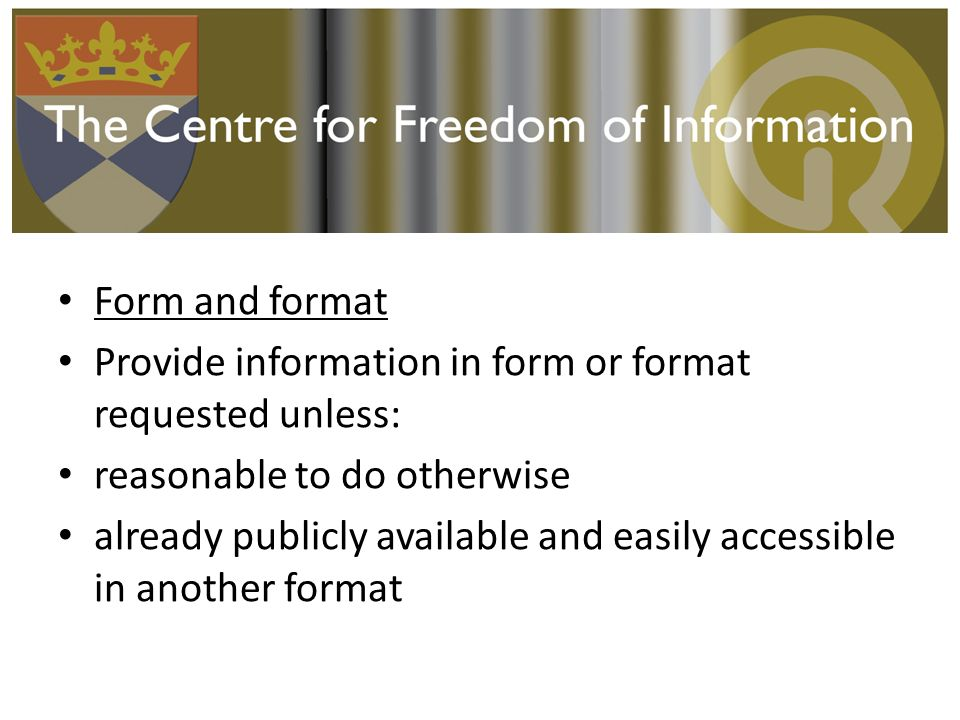 Form and format Provide information in form or format requested unless: reasonable to do otherwise already publicly available and easily accessible in