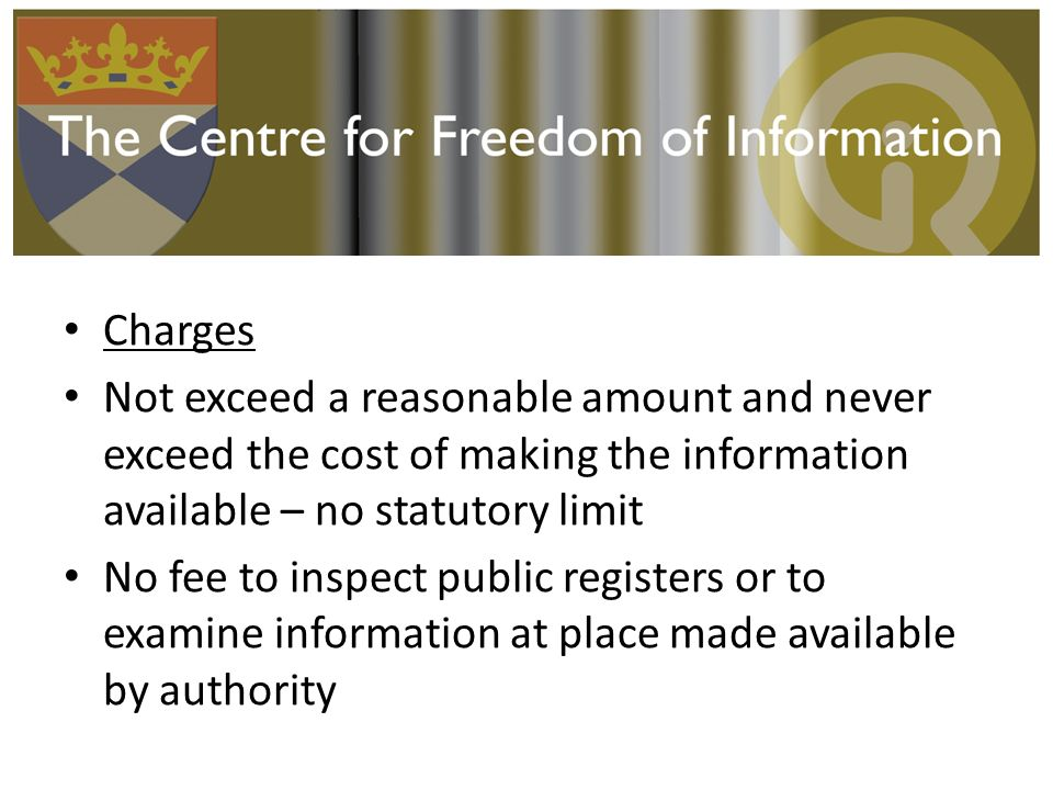 Charges Not exceed a reasonable amount and never exceed the cost of making the information available – no statutory limit No fee to inspect public registers or to examine information at place made available by authority