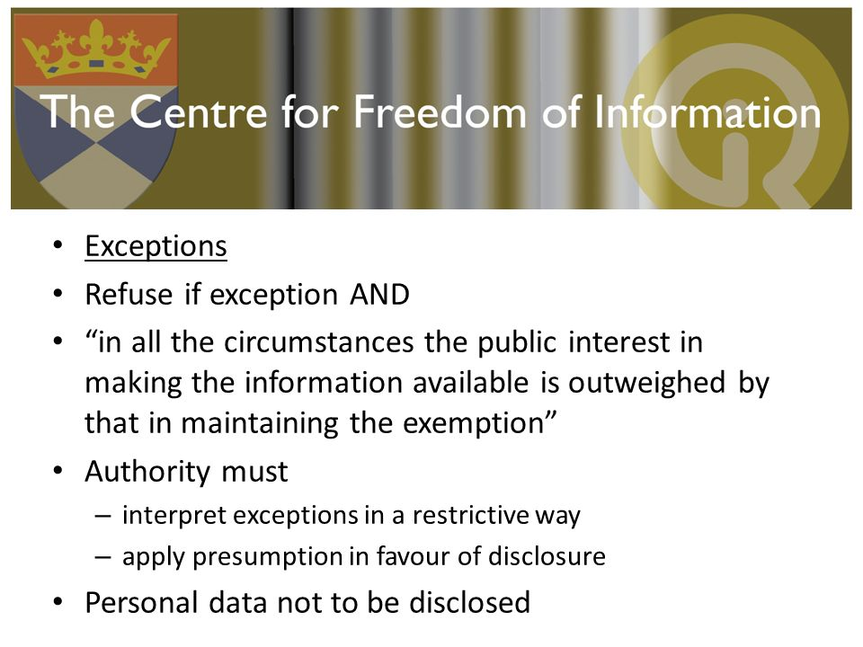 Exceptions Refuse if exception AND in all the circumstances the public interest in making the information available is outweighed by that in maintaini