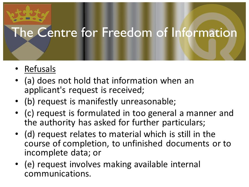 Refusals (a) does not hold that information when an applicant s request is received; (b) request is manifestly unreasonable; (c) request is formulated in too general a manner and the authority has asked for further particulars; (d) request relates to material which is still in the course of completion, to unfinished documents or to incomplete data; or (e) request involves making available internal communications.