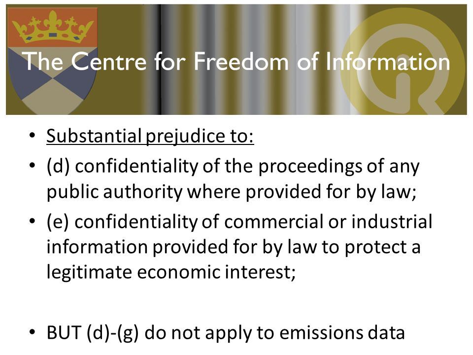 Substantial prejudice to: (d) confidentiality of the proceedings of any public authority where provided for by law; (e) confidentiality of commercial or industrial information provided for by law to protect a legitimate economic interest; BUT (d)-(g) do not apply to emissions data