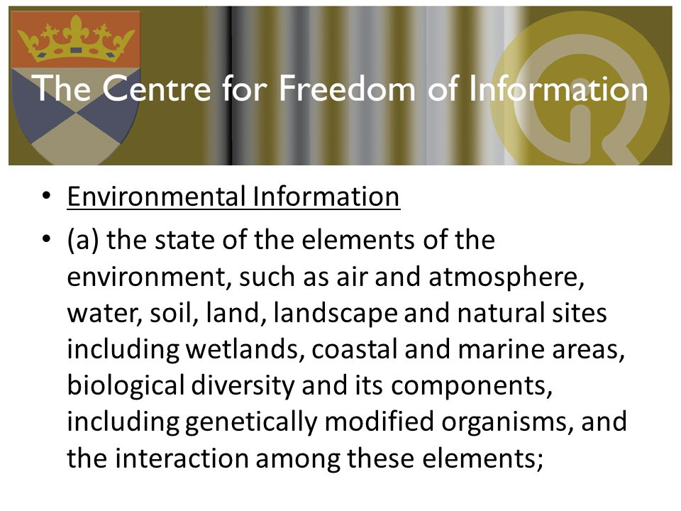 Environmental Information (a) the state of the elements of the environment, such as air and atmosphere, water, soil, land, landscape and natural sites including wetlands, coastal and marine areas, biological diversity and its components, including genetically modified organisms, and the interaction among these elements;