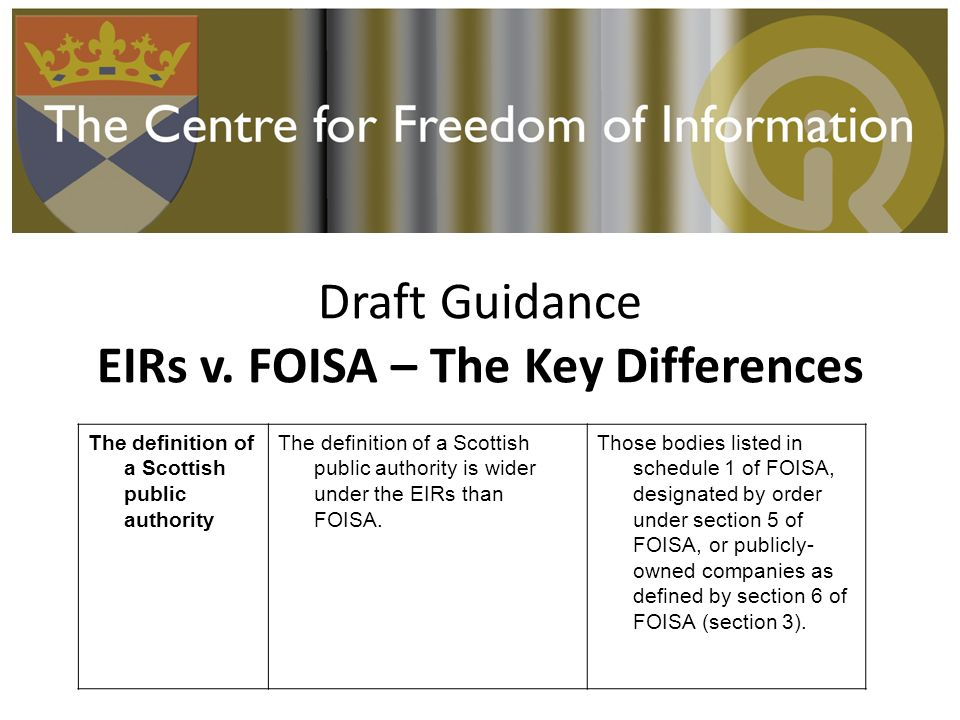 Draft Guidance EIRs v. FOISA – The Key Differences The definition of a Scottish public authority The definition of a Scottish public authority is wide