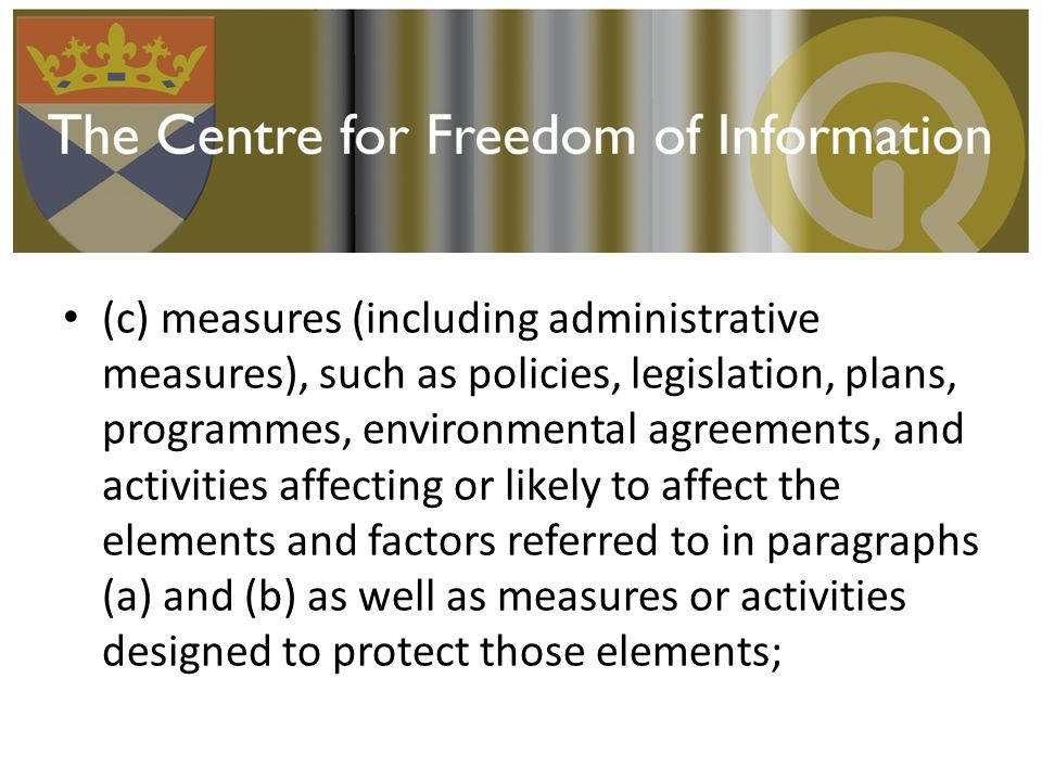 (c) measures (including administrative measures), such as policies, legislation, plans, programmes, environmental agreements, and activities affecting or likely to affect the elements and factors referred to in paragraphs (a) and (b) as well as measures or activities designed to protect those elements;