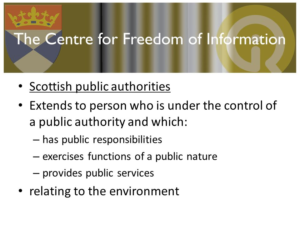 Scottish public authorities Extends to person who is under the control of a public authority and which: – has public responsibilities – exercises functions of a public nature – provides public services relating to the environment