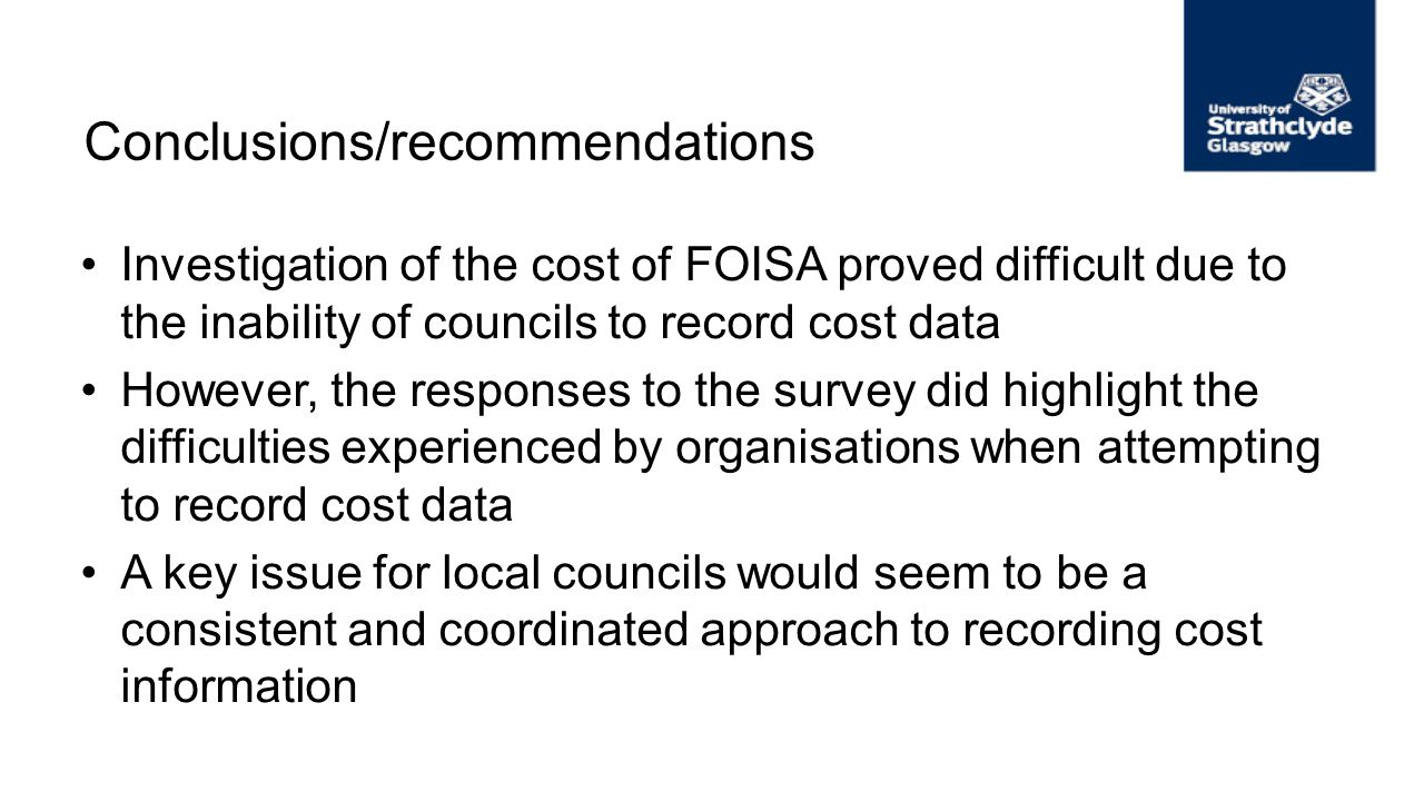 Conclusions/recommendations Investigation of the cost of FOISA proved difficult due to the inability of councils to record cost data However, the resp