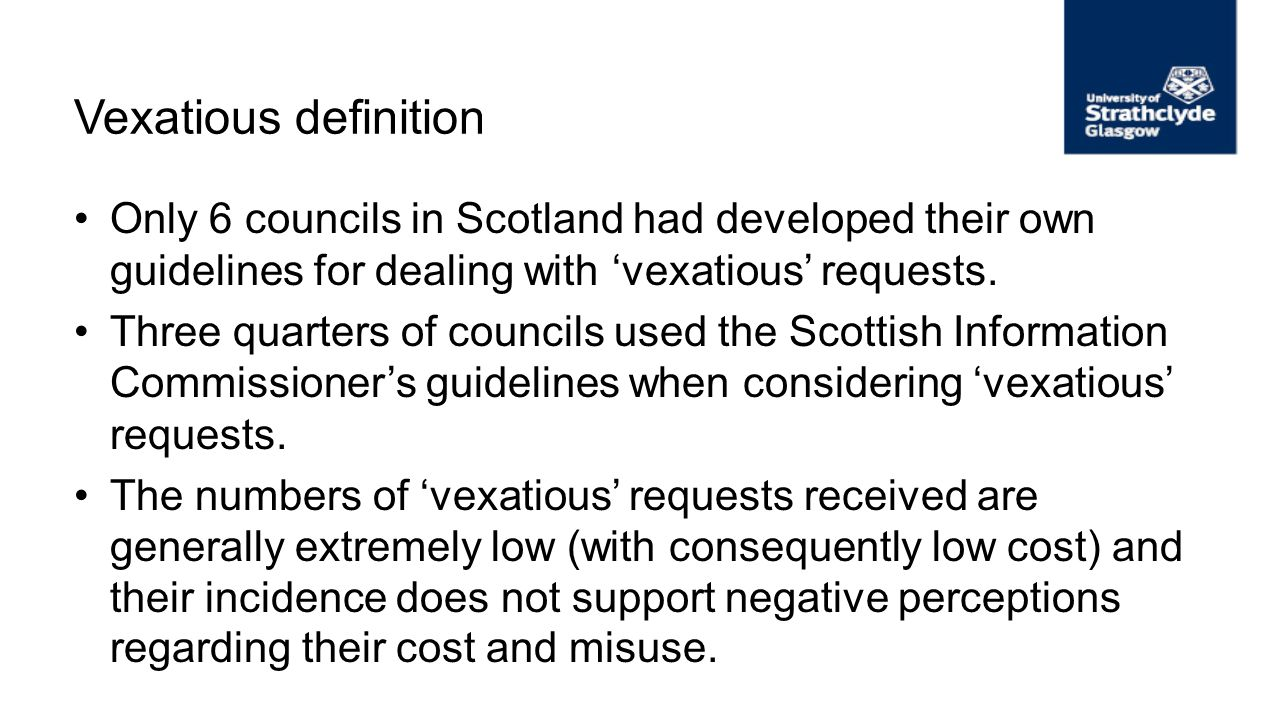 Vexatious definition Only 6 councils in Scotland had developed their own guidelines for dealing with vexatious requests. Three quarters of councils us