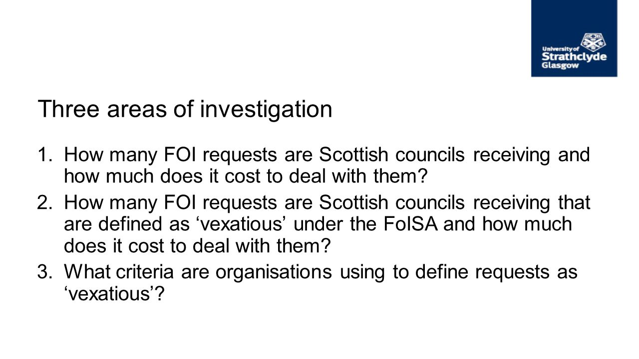 Three areas of investigation 1.How many FOI requests are Scottish councils receiving and how much does it cost to deal with them? 2.How many FOI reque
