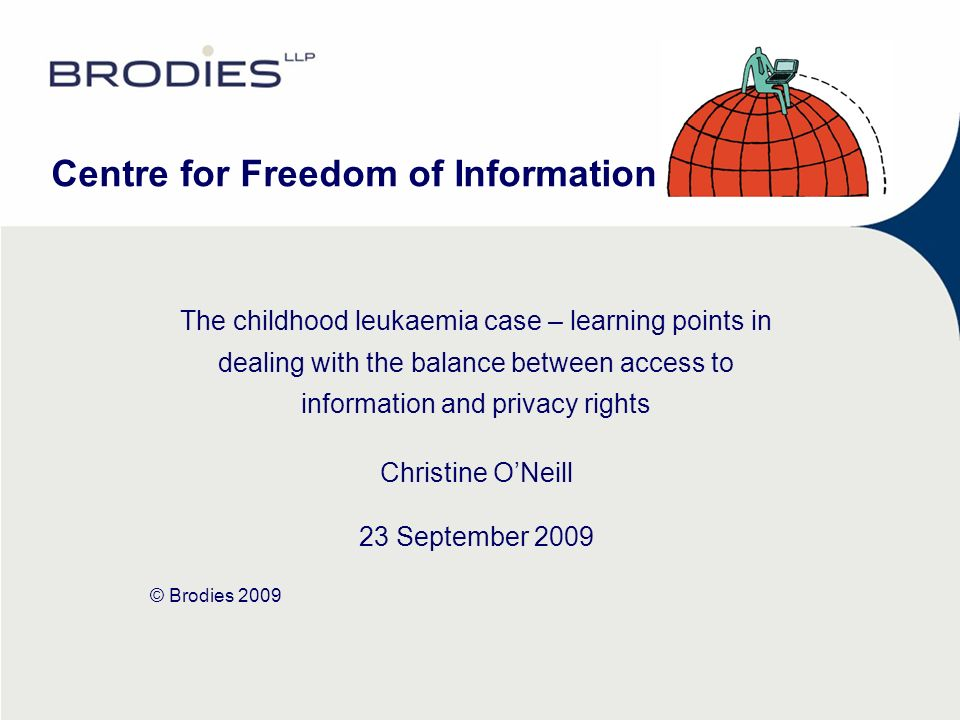 Centre for Freedom of Information The childhood leukaemia case – learning points in dealing with the balance between access to information and privacy rights Christine ONeill 23 September 2009 © Brodies 2009