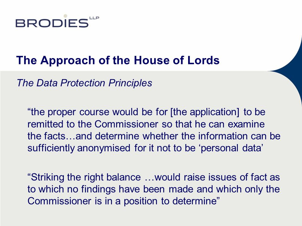 The Approach of the House of Lords The Data Protection Principles the proper course would be for [the application] to be remitted to the Commissioner so that he can examine the facts…and determine whether the information can be sufficiently anonymised for it not to be personal data Striking the right balance …would raise issues of fact as to which no findings have been made and which only the Commissioner is in a position to determine