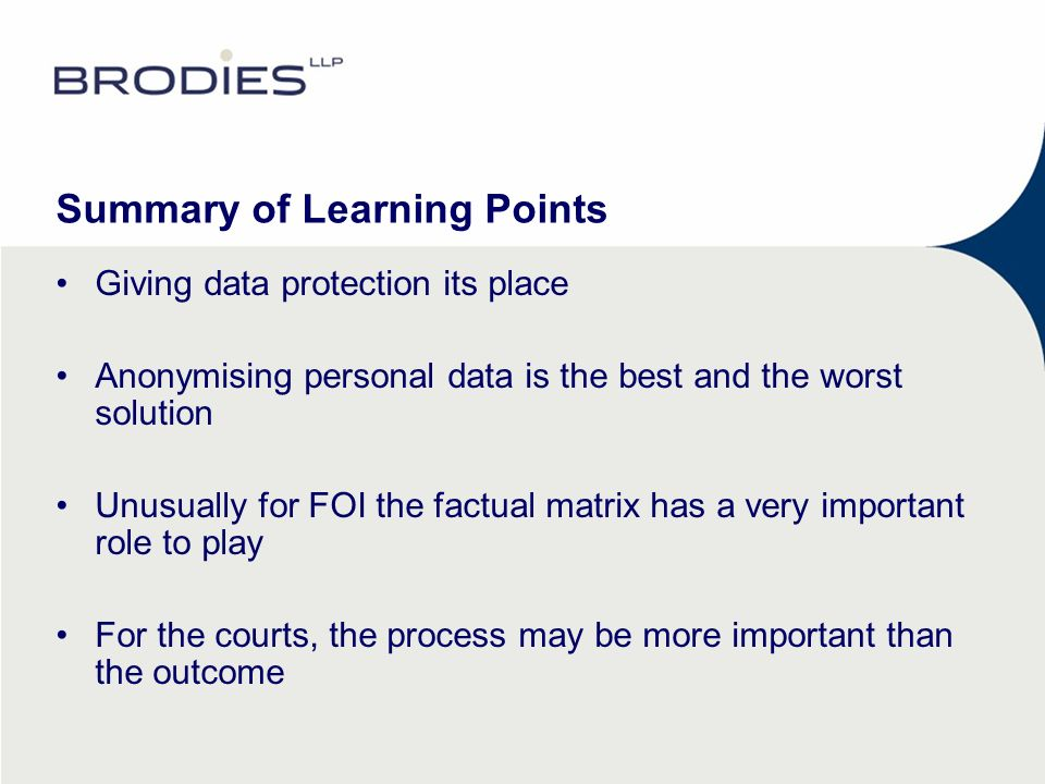 Summary of Learning Points Giving data protection its place Anonymising personal data is the best and the worst solution Unusually for FOI the factual matrix has a very important role to play For the courts, the process may be more important than the outcome