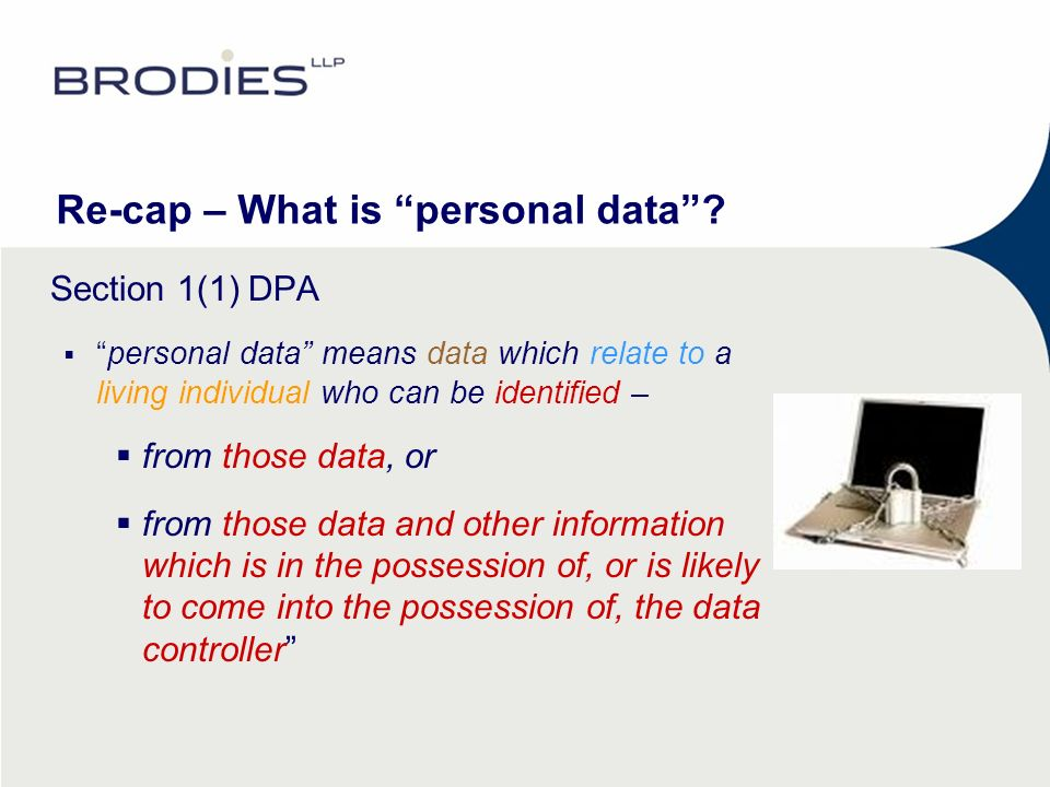Re-cap – What is personal data? Section 1(1) DPA personal data means data which relate to a living individual who can be identified – from those data,