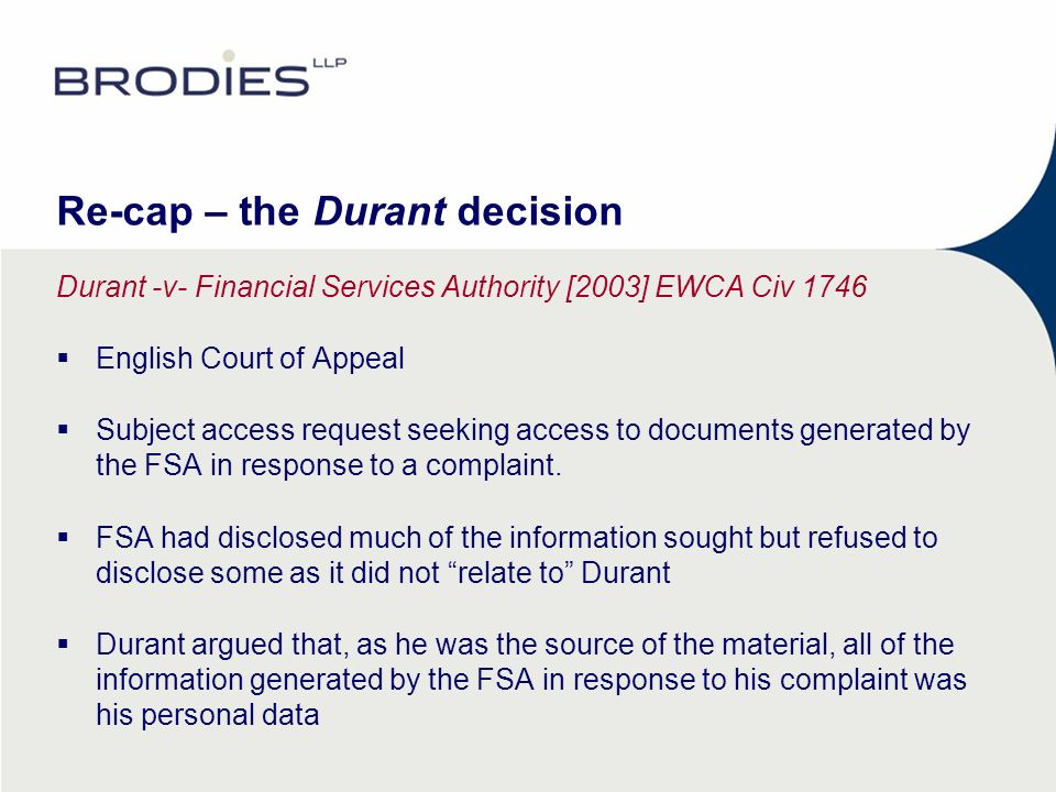 Re-cap – the Durant decision Durant -v- Financial Services Authority [2003] EWCA Civ 1746 English Court of Appeal Subject access request seeking access to documents generated by the FSA in response to a complaint.