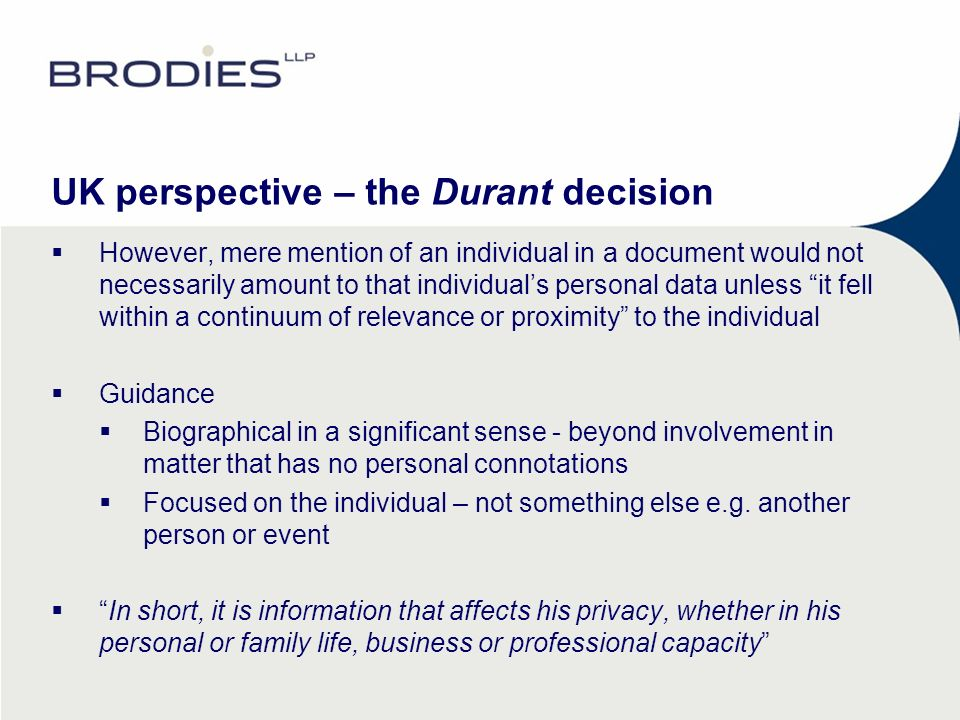 UK perspective – the Durant decision However, mere mention of an individual in a document would not necessarily amount to that individuals personal data unless it fell within a continuum of relevance or proximity to the individual Guidance Biographical in a significant sense - beyond involvement in matter that has no personal connotations Focused on the individual – not something else e.g.