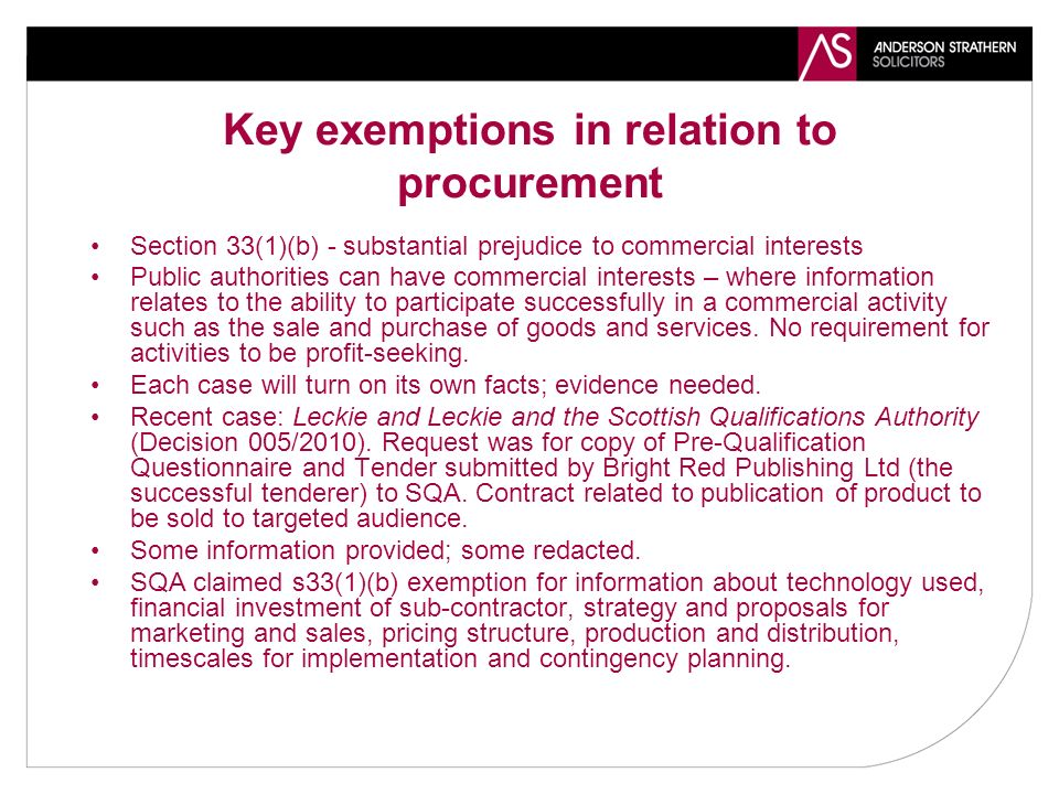 Key exemptions in relation to procurement Section 33(1)(b) - substantial prejudice to commercial interests Public authorities can have commercial interests – where information relates to the ability to participate successfully in a commercial activity such as the sale and purchase of goods and services.