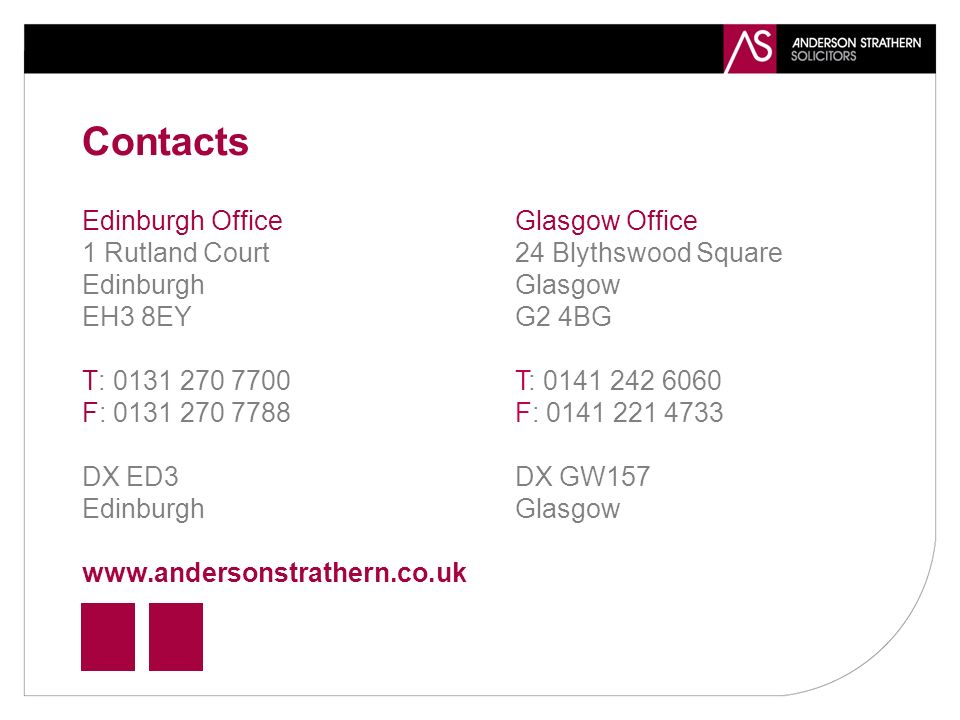 Contacts Edinburgh Office 1 Rutland Court Edinburgh EH3 8EY T: 0131 270 7700 F: 0131 270 7788 DX ED3 Edinburgh www.andersonstrathern.co.uk Glasgow Office 24 Blythswood Square Glasgow G2 4BG T: 0141 242 6060 F: 0141 221 4733 DX GW157 Glasgow