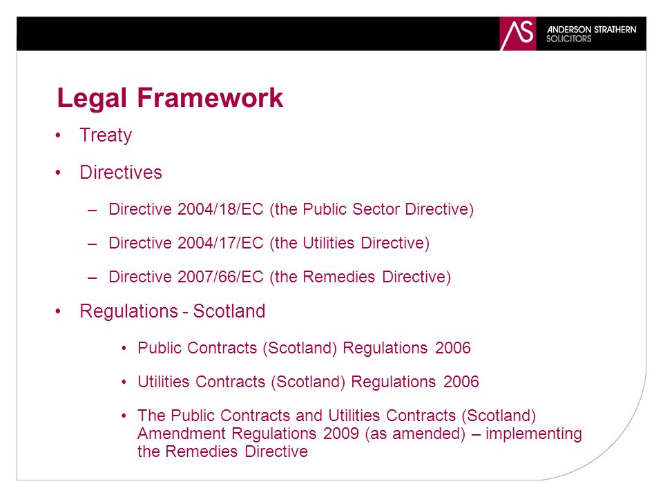 Legal Framework Treaty Directives –Directive 2004/18/EC (the Public Sector Directive) –Directive 2004/17/EC (the Utilities Directive) –Directive 2007/66/EC (the Remedies Directive) Regulations - Scotland Public Contracts (Scotland) Regulations 2006 Utilities Contracts (Scotland) Regulations 2006 The Public Contracts and Utilities Contracts (Scotland) Amendment Regulations 2009 (as amended) – implementing the Remedies Directive