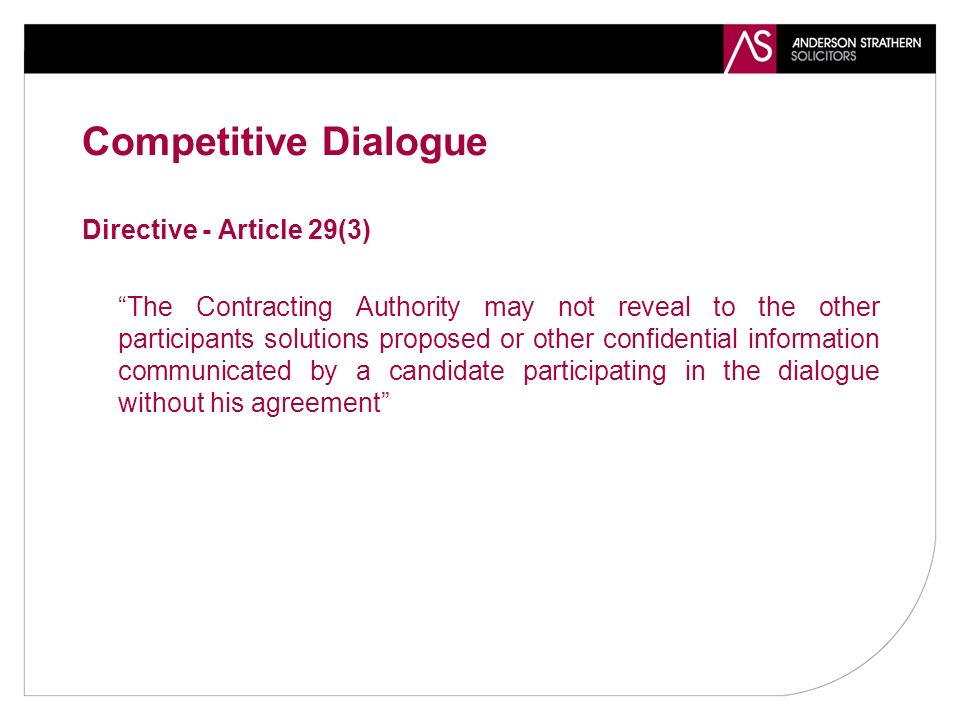 Competitive Dialogue Directive - Article 29(3) The Contracting Authority may not reveal to the other participants solutions proposed or other confidential information communicated by a candidate participating in the dialogue without his agreement