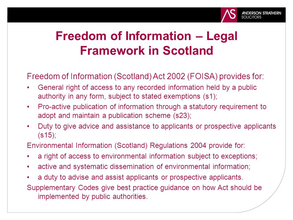 Freedom of Information – Legal Framework in Scotland Freedom of Information (Scotland) Act 2002 (FOISA) provides for: General right of access to any recorded information held by a public authority in any form, subject to stated exemptions (s1); Pro-active publication of information through a statutory requirement to adopt and maintain a publication scheme (s23); Duty to give advice and assistance to applicants or prospective applicants (s15); Environmental Information (Scotland) Regulations 2004 provide for: a right of access to environmental information subject to exceptions; active and systematic dissemination of environmental information; a duty to advise and assist applicants or prospective applicants.