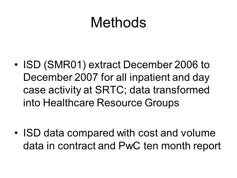 Methods ISD (SMR01) extract December 2006 to December 2007 for all inpatient and day case activity at SRTC; data transformed into Healthcare Resource Groups ISD data compared with cost and volume data in contract and PwC ten month report