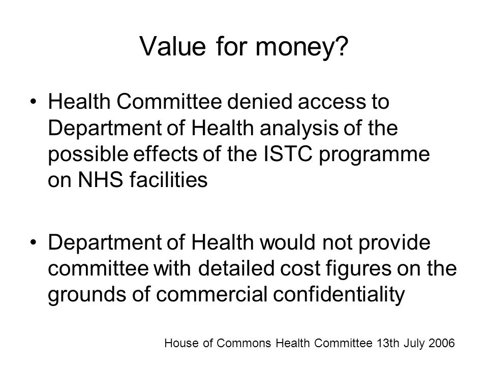 Value for money? Health Committee denied access to Department of Health analysis of the possible effects of the ISTC programme on NHS facilities Depar