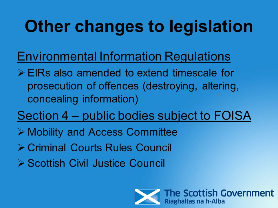 Other changes to legislation Environmental Information Regulations EIRs also amended to extend timescale for prosecution of offences (destroying, altering, concealing information) Section 4 – public bodies subject to FOISA Mobility and Access Committee Criminal Courts Rules Council Scottish Civil Justice Council