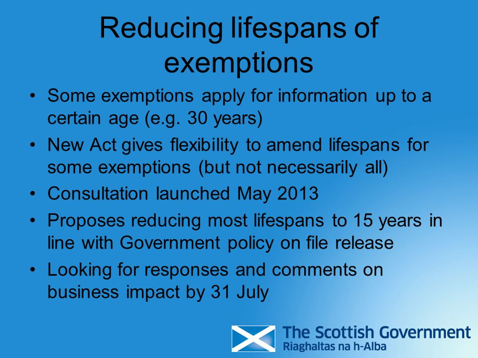 Reducing lifespans of exemptions Some exemptions apply for information up to a certain age (e.g. 30 years) New Act gives flexibility to amend lifespan