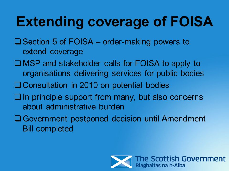 Extending coverage of FOISA Section 5 of FOISA – order-making powers to extend coverage MSP and stakeholder calls for FOISA to apply to organisations