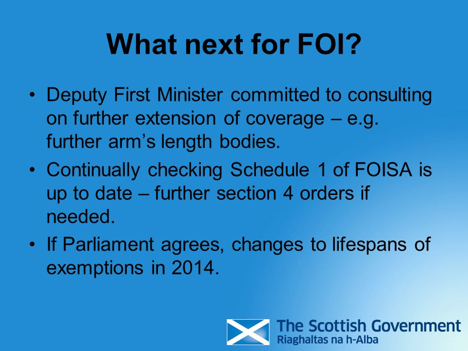 What next for FOI? Deputy First Minister committed to consulting on further extension of coverage – e.g. further arms length bodies. Continually check