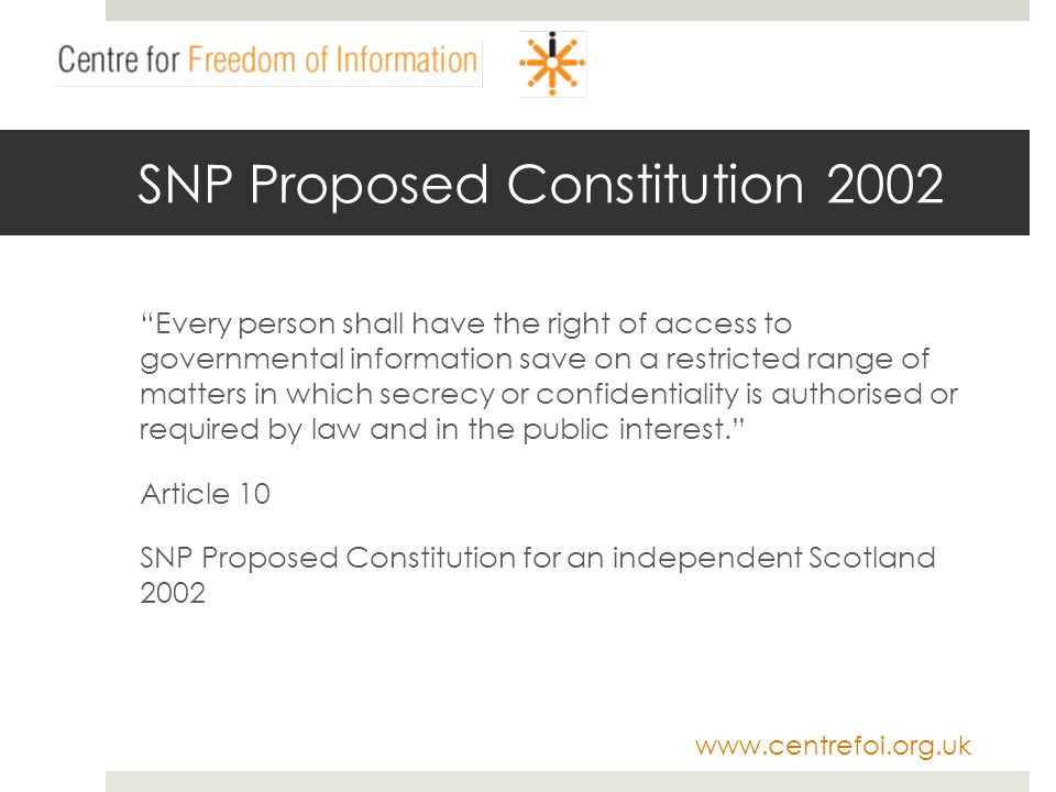 www.centrefoi.org.uk SNP Proposed Constitution 2002 Every person shall have the right of access to governmental information save on a restricted range of matters in which secrecy or confidentiality is authorised or required by law and in the public interest.