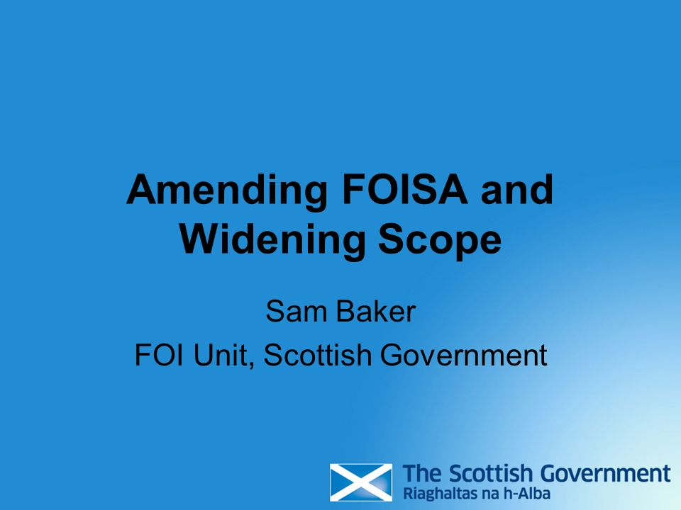Amending FOISA and Widening Scope Sam Baker FOI Unit, Scottish Government