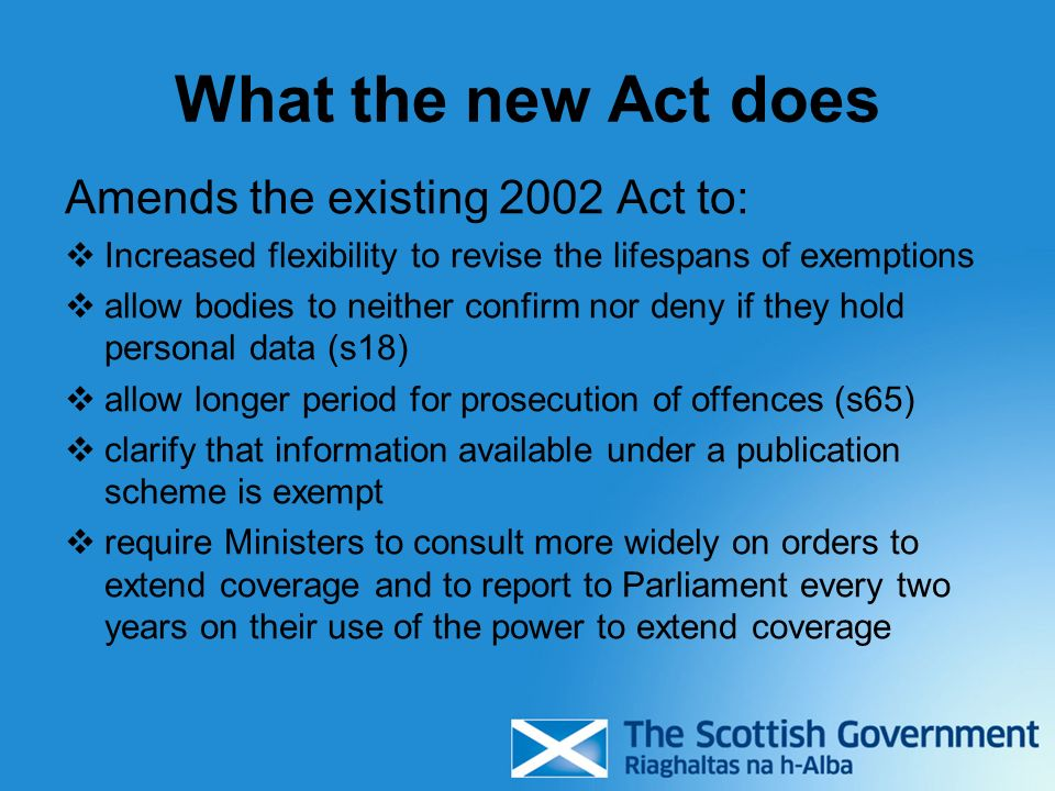 What the new Act does Amends the existing 2002 Act to: Increased flexibility to revise the lifespans of exemptions allow bodies to neither confirm nor deny if they hold personal data (s18) allow longer period for prosecution of offences (s65) clarify that information available under a publication scheme is exempt require Ministers to consult more widely on orders to extend coverage and to report to Parliament every two years on their use of the power to extend coverage
