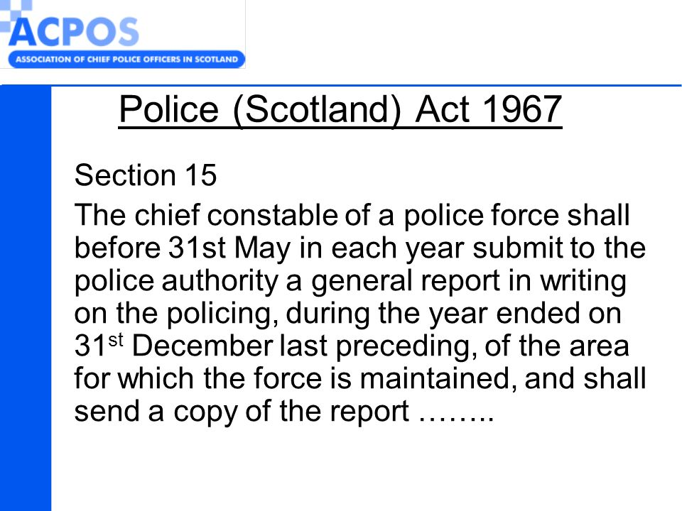 Police (Scotland) Act 1967 Section 15 The chief constable of a police force shall before 31st May in each year submit to the police authority a general report in writing on the policing, during the year ended on 31 st December last preceding, of the area for which the force is maintained, and shall send a copy of the report ……..