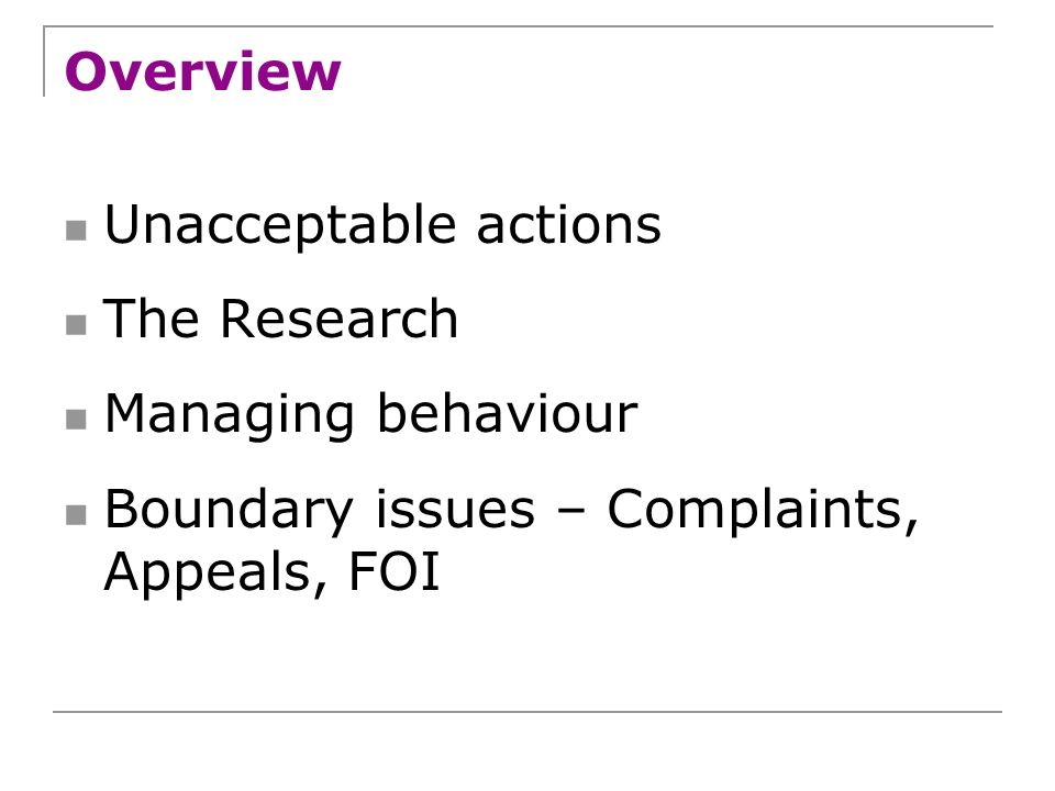Overview Unacceptable actions The Research Managing behaviour Boundary issues – Complaints, Appeals, FOI