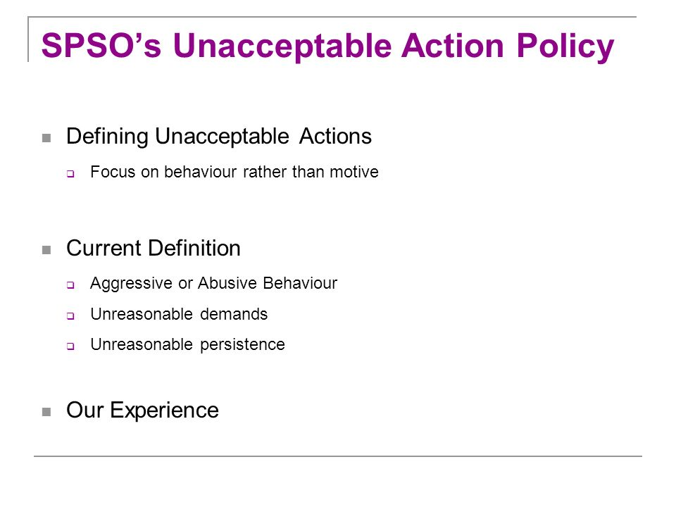 SPSOs Unacceptable Action Policy Defining Unacceptable Actions Focus on behaviour rather than motive Current Definition Aggressive or Abusive Behaviou