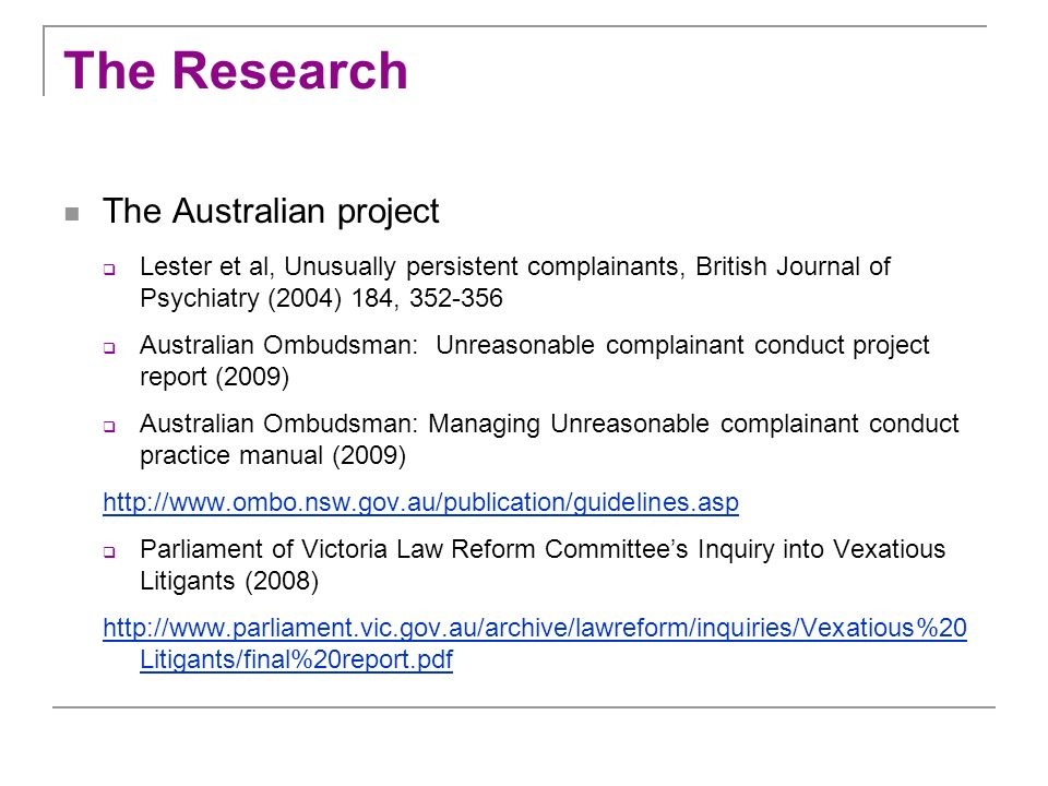 The Research The Australian project Lester et al, Unusually persistent complainants, British Journal of Psychiatry (2004) 184, 352-356 Australian Ombu