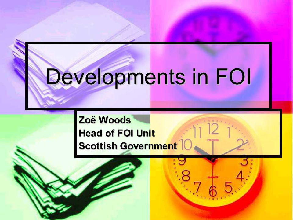 Developments in FOI Zoë Woods Head of FOI Unit Scottish Government