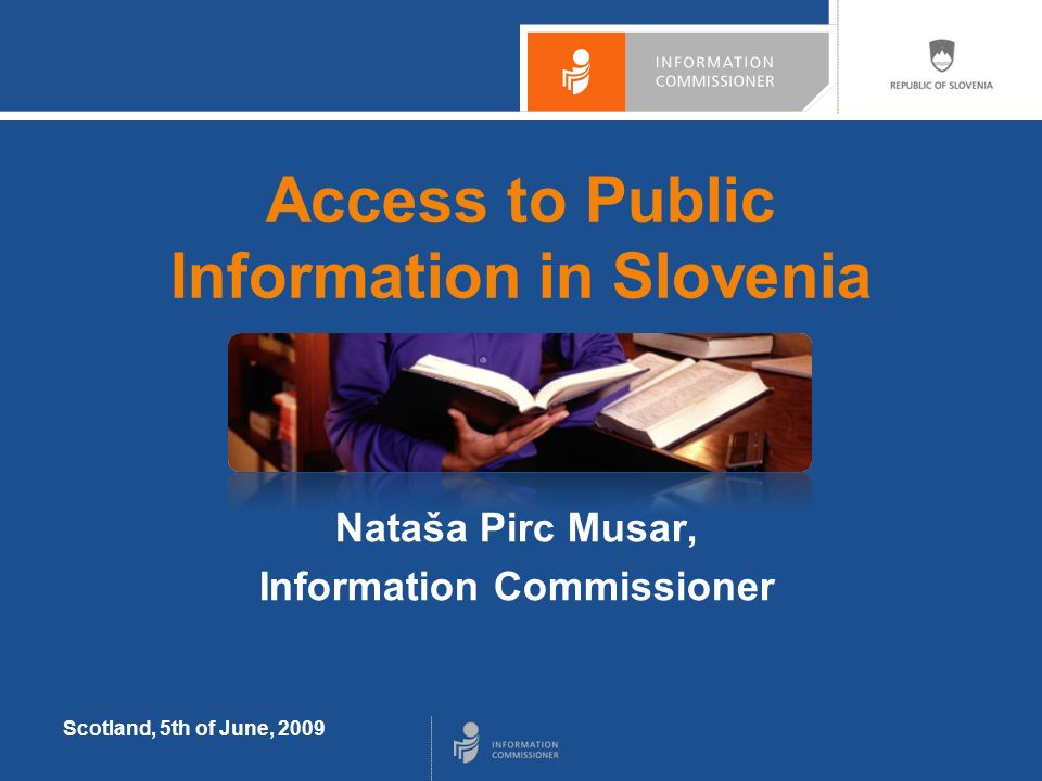 Scotland, 5th of June, 2009 Access to Public Information in Slovenia Nataša Pirc Musar, Information Commissioner