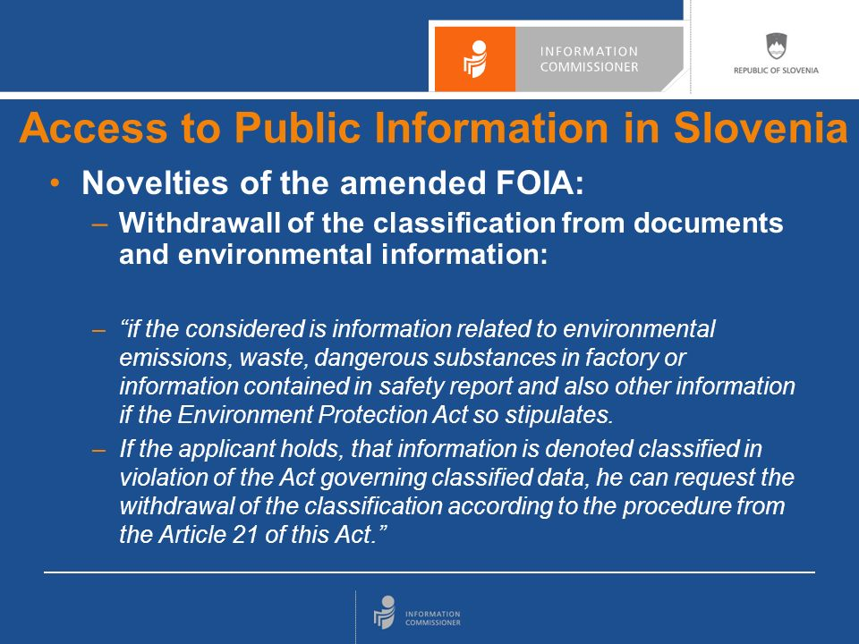 Withdrawall of the classification (unique in the world) The same procedure as for using a public interest test The appeal body is the Information Commissioner Access to Public Information in Slovenia