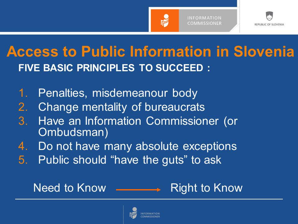 FIVE BASIC PRINCIPLES TO SUCCEED : 1.Penalties, misdemeanour body 2.Change mentality of bureaucrats 3.Have an Information Commissioner (or Ombudsman) 4.Do not have many absolute exceptions 5.Public should have the guts to ask Need to Know Right to Know